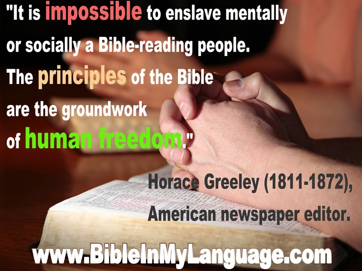 """It is impossible to enslave mentally or socially a Bible-reading people. The principles of the Bible are the groundwork of human freedom.""  Horace Greeley (1811-1872), American newspaper editor. / www.bibleinmylanguage.com"