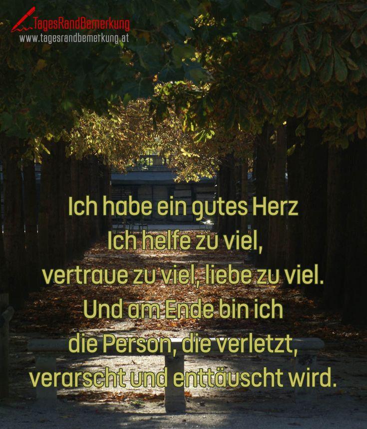 Ich habe ein gutes Herz. Ich helfe zu viel vertraue zu viel liebe zu viel. Und am Ende bin ich die Person die verletzt verarscht und enttäuscht wird. #QuoteOfTheDay #ZitatDesTages #TagesRandBemerkung #TRB #Zitate #Quotes