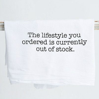 "Featuring a whimsical expression ""The lifestyle you ordered is currently out of stock,"" this towel with its fun-filled sentiment simply makes us smile and maybe even laugh. Use in the kitchen for baking or as a Sunday supper dinner napkin. Made of a white flour sack, this towel also makes a great gift!"