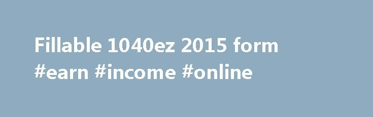 Fillable 1040ez 2015 form #earn #income #online http://incom.nef2.com/2017/05/01/fillable-1040ez-2015-form-earn-income-online/  #1040ez free # Fillable 1040ez 2015 form Cat. No. 11329W Form 1040EZ 2015 Page 2 Use this form Your filing status is single or married filing jointly. If you are planning to use Form 1040EZ for a child who received Alaska Permanent Fund dividends see instructions. If the total is over 1 500 you cannot […]