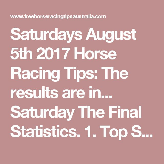 Saturdays August 5th 2017 Horse Racing Tips:  The results are in...  Saturday The Final Statistics.  1. Top Selection strike rate at 25% out of 101 races.  2. Top 2 Selections strike rate at 42% out of 101 races.  3. Exacta strike rate at 48% out of 101 races.  + Best Top Selection win dividend: $5.10  + Best tipped Exacta dividend: $403.00  + Best Trifecta dividend: $828.80  + Best First 4 dividend: $1540.60  + Best Quadrella dividend: $362.20