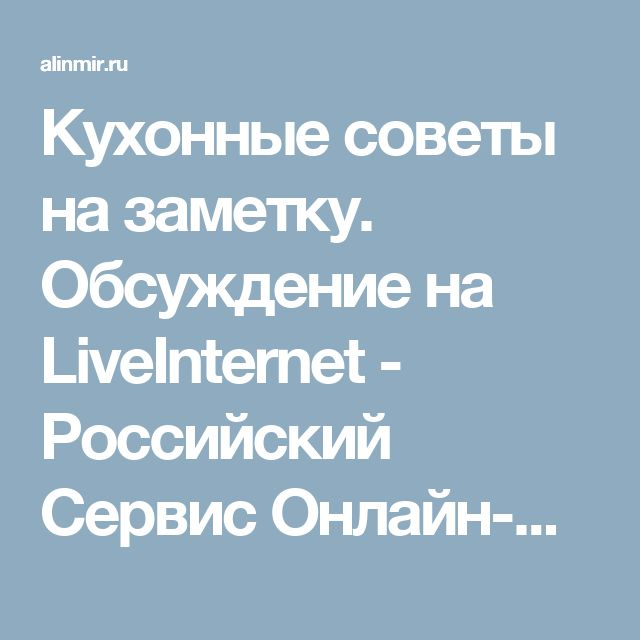 Кухонные советы на заметку. Обсуждение на LiveInternet - Российский Сервис Онлайн-Дневников