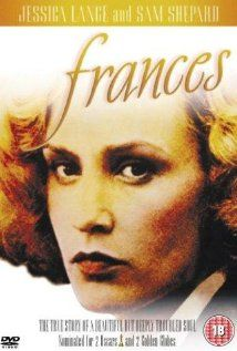 Frances - Jessica Lange is brilliant as the actress Frances Farmer who suffered at the hands of her parents and being blacklisted. Powerful scenes and one of those movies that will stay with you..