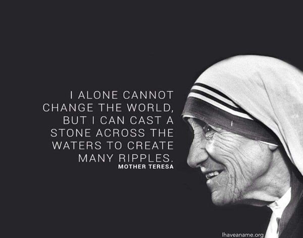 I alone cannot change the world. But I can cast a stone across the waters to create many ripples.