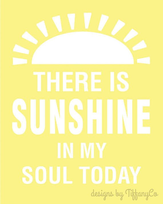 There is Sunshine in My Soul Today .  8x10 printable download via Etsy