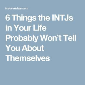 6 Things the INTJs in Your Life Probably Won't Tell You About Themselves  Argh, #1 causes me so many problems!