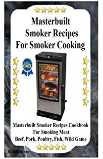 Masterbuilt Smoker Recipes For Smoker Cooking: Masterbuilt Smoker Recipes Cookbook For Smoking Meat Including Pork, Beef, Poultry, Fish, and Wild Game