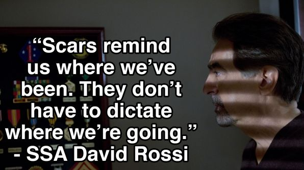 """Scars remind us where we've been. They don't have to dictate where we're going."" - David Rossi, Criminal Minds TV show"