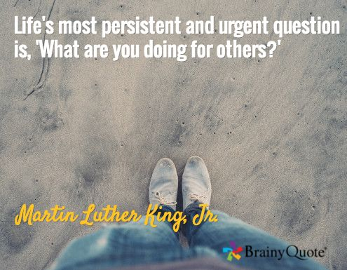 Life's most persistent and urgent question is, 'What are you doing for others?' / Martin Luther King, Jr.