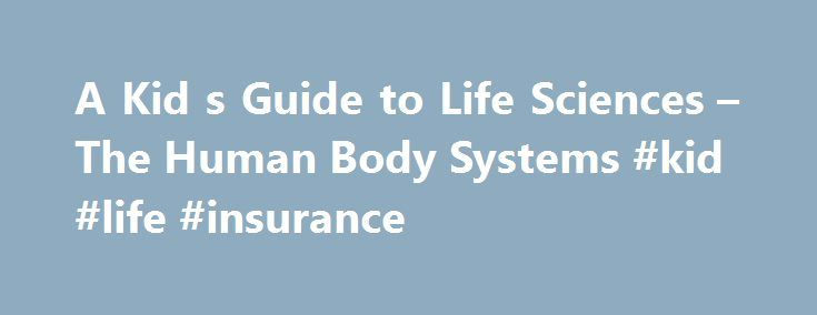 A Kid s Guide to Life Sciences – The Human Body Systems #kid #life #insurance http://gambia.nef2.com/a-kid-s-guide-to-life-sciences-the-human-body-systems-kid-life-insurance/  # A Kid's Guide to Life Sciences: The Human Body Systems Human anatomy is the study of the systems of the body which is made up of cells, tissues, and organs. Human anatomy is important to study to help explain how organs and other structures of the body work. There are eight systems in the human body. Each system…