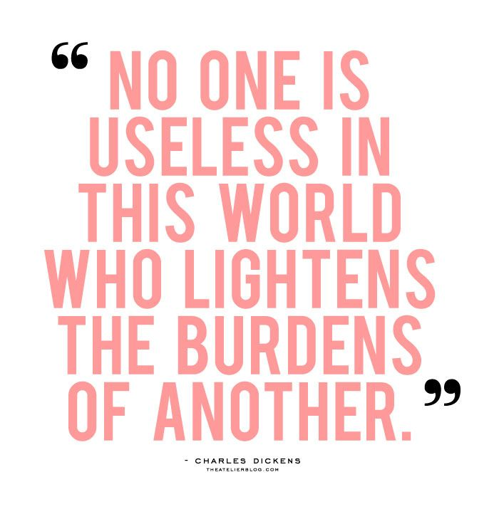 """""""No one is useless in this world who lightens the burdens of another."""" -CharlesDickens"""