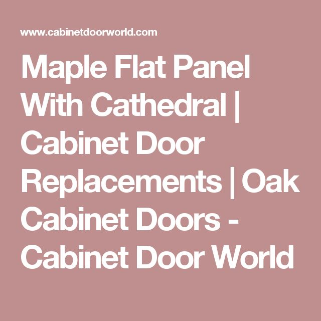 Maple Flat Panel With Cathedral | Cabinet Door Replacements | Oak Cabinet Doors - Cabinet Door World