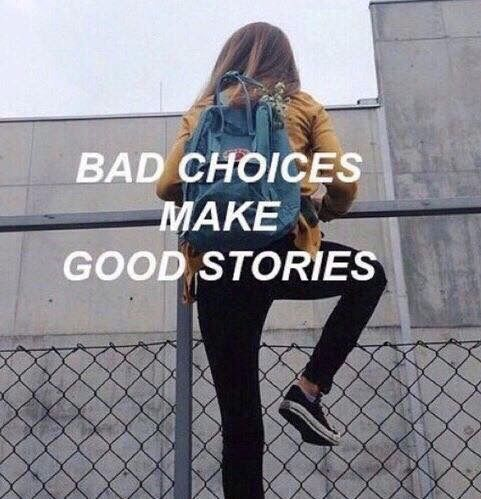 Bad choices make good stories                                                                                                                                                                                 More                                                                                                                                                                                 More