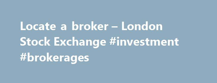 Locate a broker – London Stock Exchange #investment #brokerages http://anchorage.remmont.com/locate-a-broker-london-stock-exchange-investment-brokerages/  # Locate a broker Execution only brokers solely buy or sell shares according to your instructions, providing no advice whatsoever. Advisory brokers provide advice and also execute the buy/sell decisions you make. Discretionary brokers buy and sell shares on your behalf and also have the authority to make investment decisions without your…