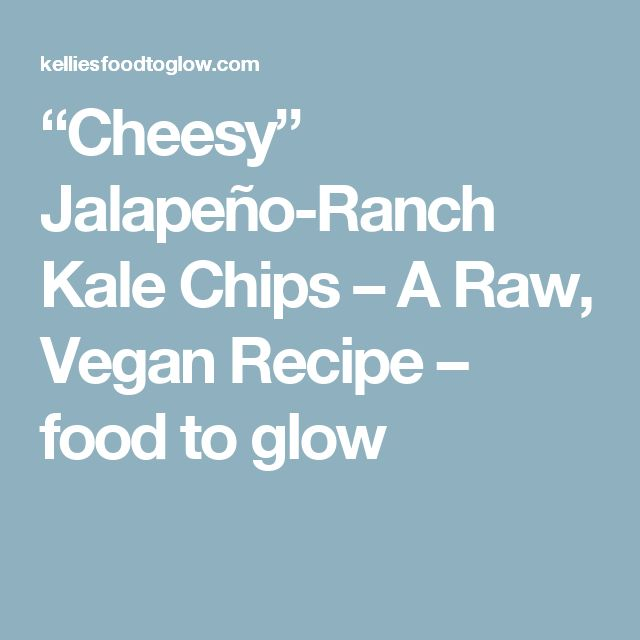 """Cheesy"" Jalapeño-Ranch Kale Chips – A Raw, Vegan Recipe – food to glow"