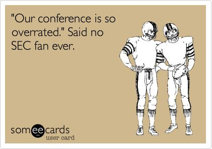 'Our conference is so overrated.' Said no SEC fan ever.