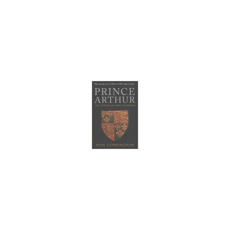 Prince Arthur : The Tudor King Who Never Was (Hardcover) (Sean Cunningham)