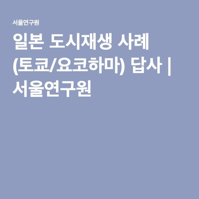 일본 도시재생 사례 (토쿄/요코하마) 답사 | 서울연구원