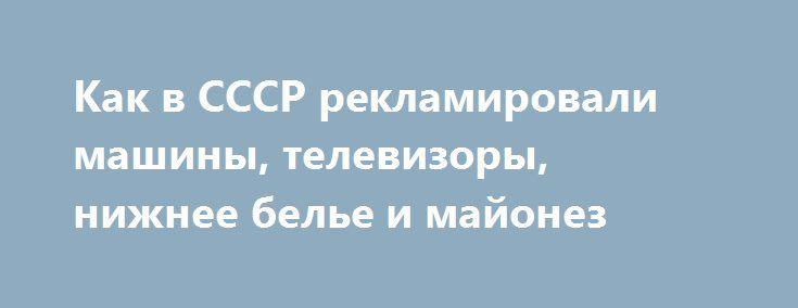 Как в СССР рекламировали машины, телевизоры, нижнее белье и майонез http://kleinburd.ru/news/kak-v-sssr-reklamirovali-mashiny-televizory-nizhnee-bele-i-majonez/  В Источник: b-picture.livejournal.com