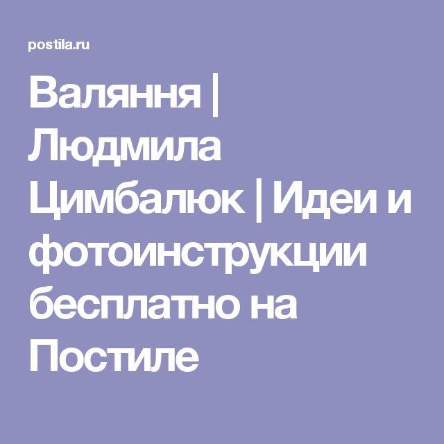 Валяння | Людмила Цимбалюк | Идеи и фотоинструкции бесплатно на Постиле