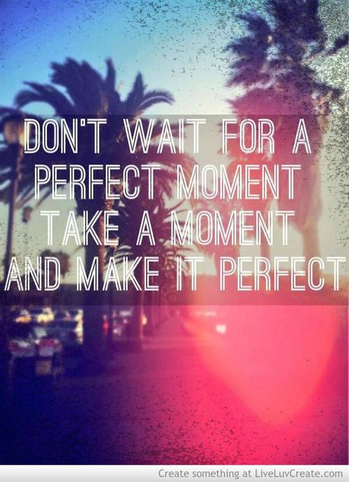 Don't wait for a perfect moment. Take a moment and make it perfect.
