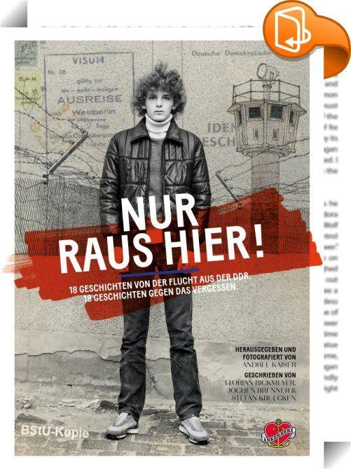 Nur raus hier!    :  In diesem Buch erzählen 18 Menschen von ihrer Flucht aus der DDR. Sie schwammen durch die Ostsee. Sie krochen mit einer Kugel im Rücken durch die Wälder Österreichs. Sie schwebten mit einem Ballon über den Todesstreifen. Einige schafften es. Andere büßten dafür in den Gefängnissen der Staatssicherheit. Fotograf und Pulitzer-Preisträger Andree Kaiser ist einer von ihnen. Zum ersten Mal berichtet er von seinen Jahren in Haft und zeigt nie veröffentlichte Aufnahmen au...