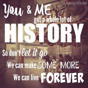 """You and me got a whole lot of history. So don't let it go. We can make some more. We can live forever."" - One Direction History"