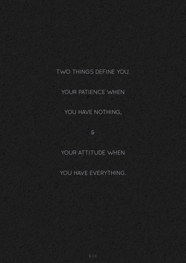 two things define you: your patience when you have nothing & your attitude when you have everything.