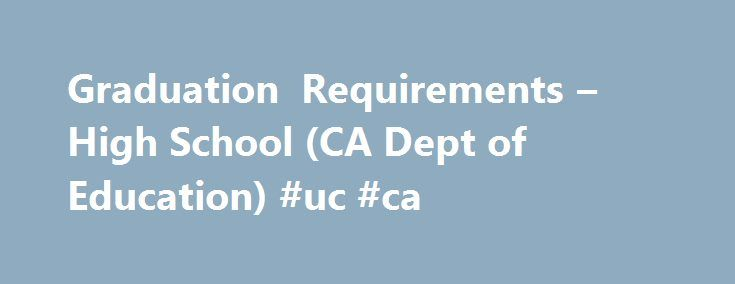 Graduation Requirements – High School (CA Dept of Education) #uc #ca http://houston.remmont.com/graduation-requirements-high-school-ca-dept-of-education-uc-ca/  # Graduation Requirements Courses required for graduation and university admission. The California Education Code(EC) establishes a minimum set of requirements for graduation from California high schools. The requirements should be viewed as minimums and support regulations established by local governing boards. The University of…