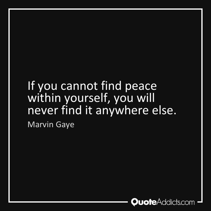 There is no peace in the world until you find peace within yourself in this  moment.