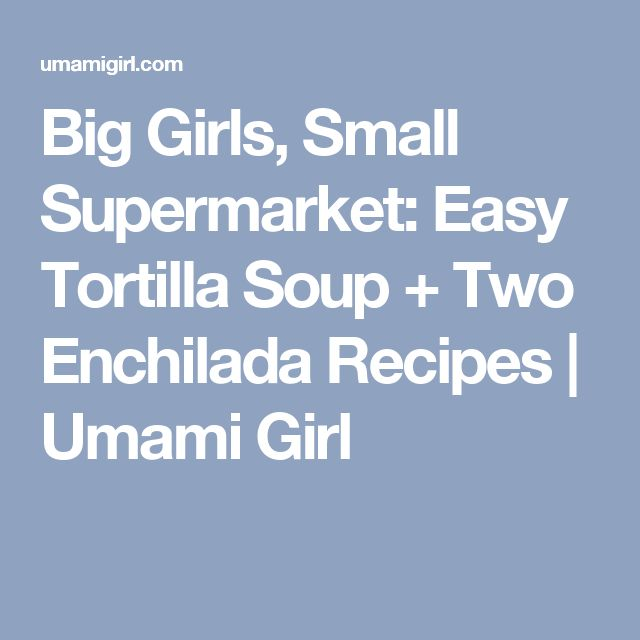 Big Girls, Small Supermarket: Easy Tortilla Soup + Two Enchilada Recipes | Umami Girl