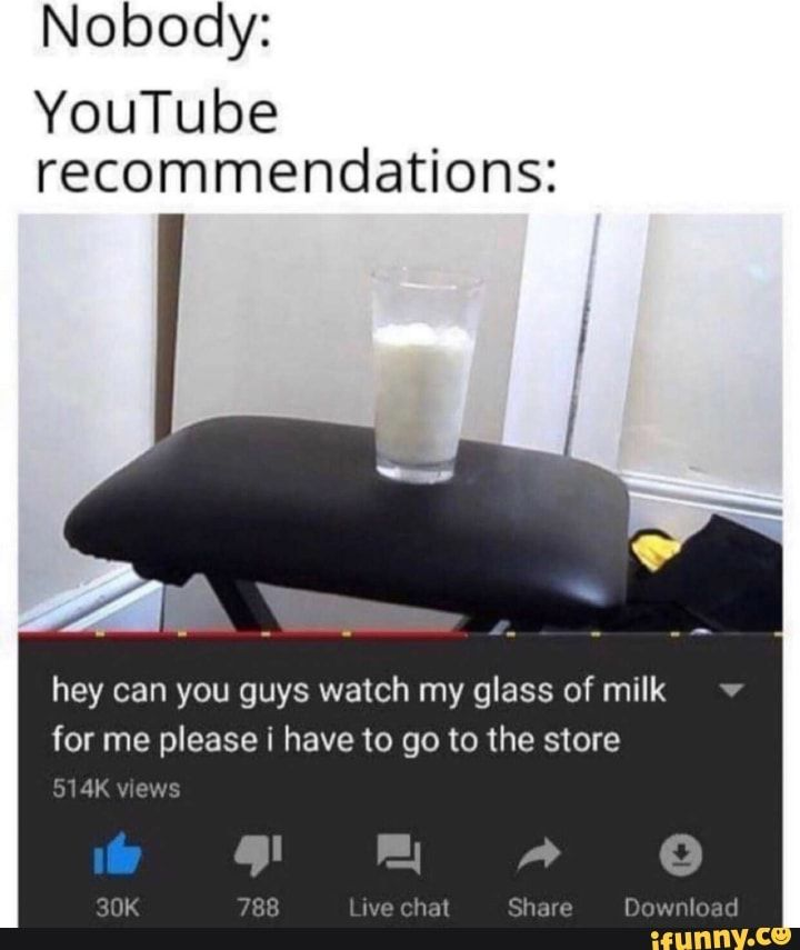 Nobody Youtube Recommendations Hey Can You Guys Watch My Glass Of Milk For Me Please I Have To Go To The Store Um Um Ifunny Funny Memes Top Memes Lol