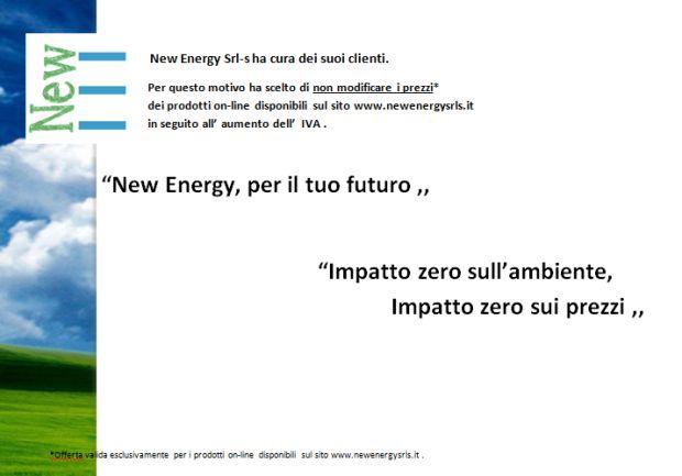 L'IVA da noi non aumenta! zero impatto sull'ambiente, zero impatto sui prezzi! visita il sito www.newenergysrls.it