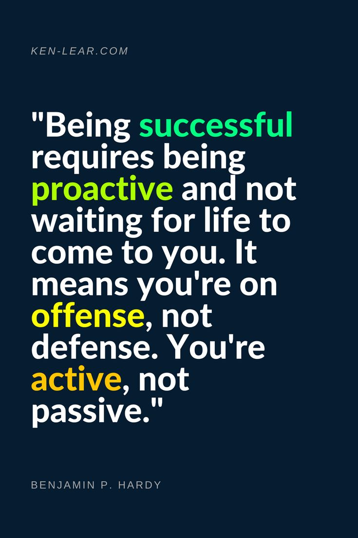 """""""Being successful requires being proactive and not waiting"""