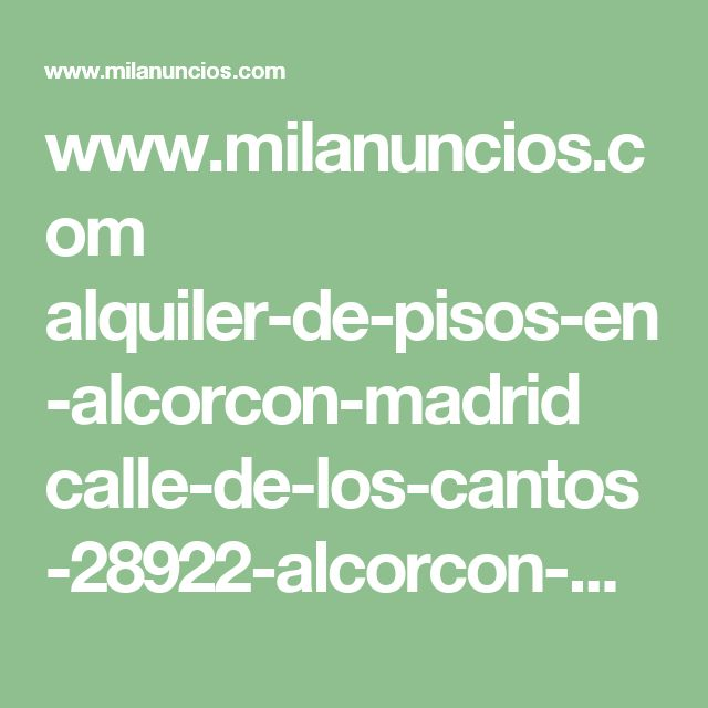 www.milanuncios.com alquiler-de-pisos-en-alcorcon-madrid calle-de-los-cantos-28922-alcorcon-madrid-247722637.htm