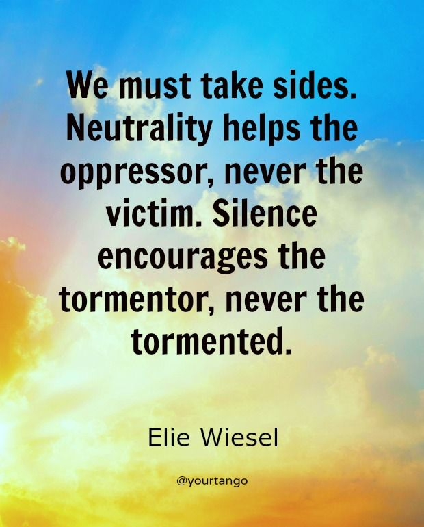 """""""We must take sides. Neutrality helps the oppressor, never the victim. Silence encourages the tormentor, never the tormented."""""""