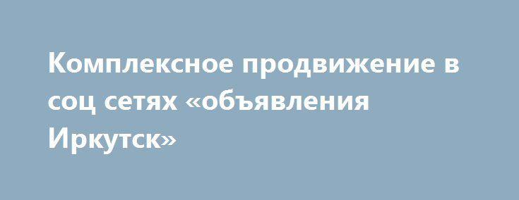 Комплексное продвижение в соц сетях «объявления Иркутск» http://www.pogruzimvse.ru/doska54/?adv_id=38780 Любая современная социальная сеть, в которой мы размещаем свои аккаунты - это в первую очередь огромная целевая аудитория, которую можно использовать для раскрутки и пиара собственных товаров и услуг. Эта перспектива доступна всем компаниям, и к тому же не требует больших финансовых вложений.  Если выполнить грамотное продвижение бизнеса в социальных сетях, то сотни пользователей станут…
