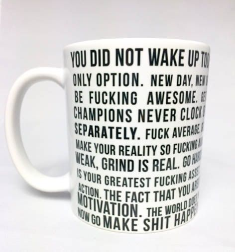 BEST Motivational Quote Mug EVER.  You did not wake up today to be mediocre. MAKE SUCCESS YOUR ONLY OPTION. New day, New opportunity to kick ass. Hustle harder. BE FUCKING AWESOME. Get crazy focused. YOUR ONLY LIMIT IS YOU. CHAMPIONS never clock out. The dream is free, The hustle is sold separately. Fuck average. Get over Your BULLSHIT. DON'T FOCUS ON DUMB SHIT. Make your reality so fucking amazing, you don't need to escape from it. Luck is WEAK, Grind is Real. Go harder than you did…