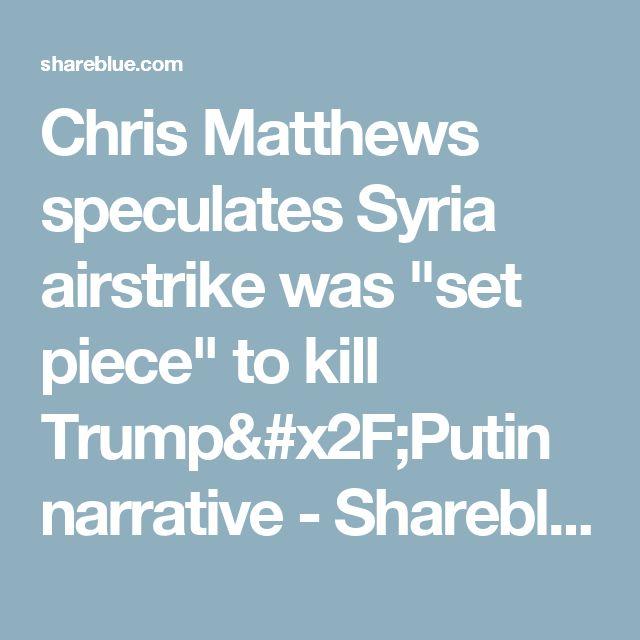 "Chris Matthews speculates Syria airstrike was ""set piece"" to kill Trump/Putin narrative - Shareblue"