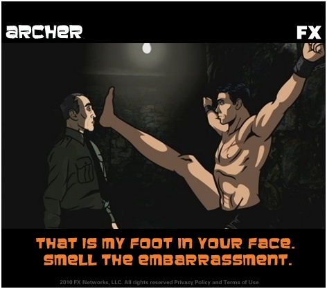 That is my foot in your face. Smell the embarassment.