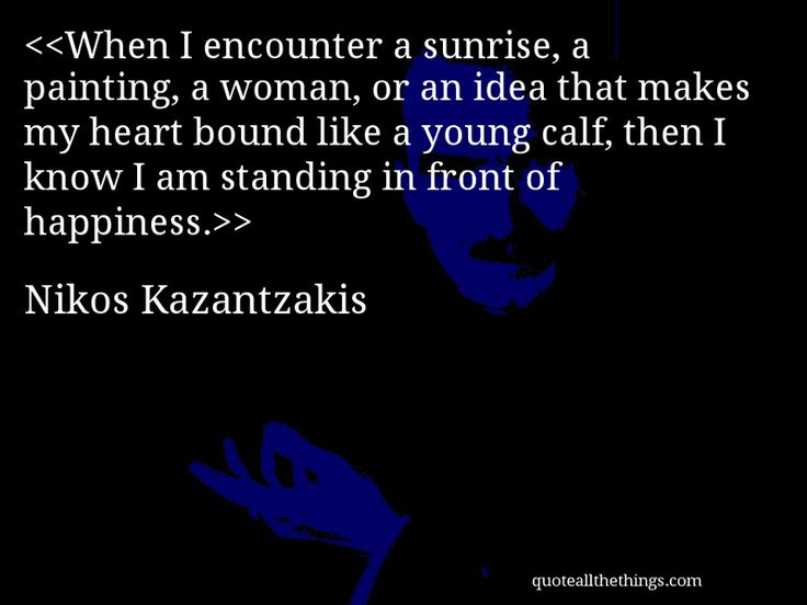 Nikos Kazantzakis - quote-When I encounter a sunrise, a painting, a woman, or an idea that makes my heart bound like a young calf, then I know I am standing in front of happiness. #NikosKazantzakis #quote #quotation #aphorism #quoteallthethings