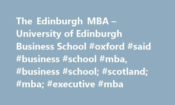 The Edinburgh MBA – University of Edinburgh Business School #oxford #said #business #school #mba, #business #school; #scotland; #mba; #executive #mba http://austin.remmont.com/the-edinburgh-mba-university-of-edinburgh-business-school-oxford-said-business-school-mba-business-school-scotland-mba-executive-mba/  Learn the management power of Strategic Leadership Expand your strategic horizon to encompass the nature and complexity of global challenges facing businesses Use innovative strategic…
