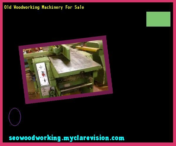 Old Woodworking Machinery For Sale 080127 - Woodworking Plans and Projects!