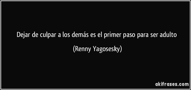 Dejar de culpar a los demás es el primer paso para ser adulto (Renny Yagosesky)
