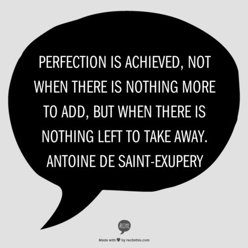 Made by me in about 1 minute from my favorite quote generator -recitethis.com. Love this quote byAntoine de Saint-Exupery.  Perfection is achieved, not when there is nothing more to add, but when there is nothing left to take away. Antoine de Saint-Exupery
