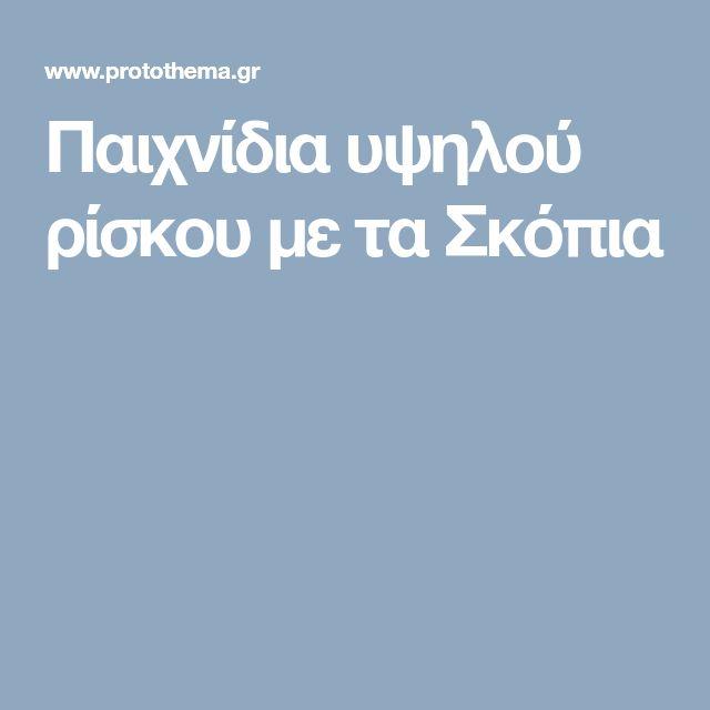 Παιχνίδια υψηλού ρίσκου με τα Σκόπια