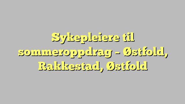 Sykepleiere til sommeroppdrag - Østfold, Rakkestad, Østfold