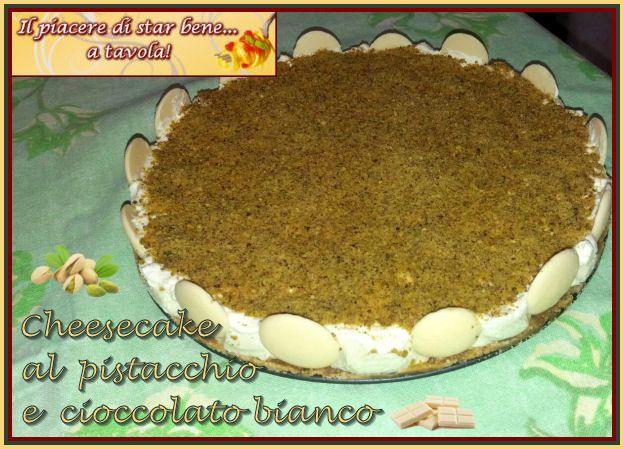 Il piacere di star bene... a tavola!: Cheesecake al pistacchio e cioccolato bianco
