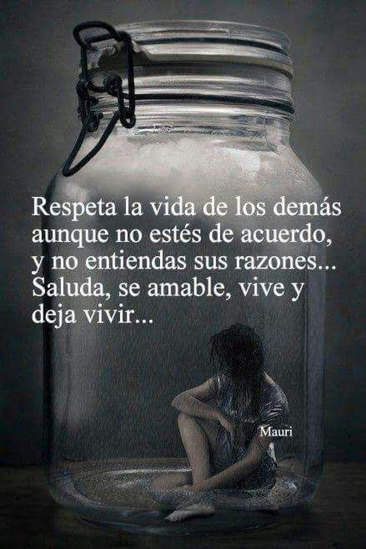 Respeta la vida de los demás aunque no estés de acuerdo y no entiendas sus razones.