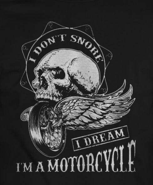 I DON?T SNORE, I DREAM I'M A MOTORCYCLE - BIKERS TSHIRTS - #biker #bikers #tshirt #tshirts #clothing #tees #tee #for #sale #buy #motorcycle #rider #chiks #unisex #cool #adventure #wild #freedom #free #moto #ride #2017 #fashion #garage #chopper #skull #skulls #gang #black #dark